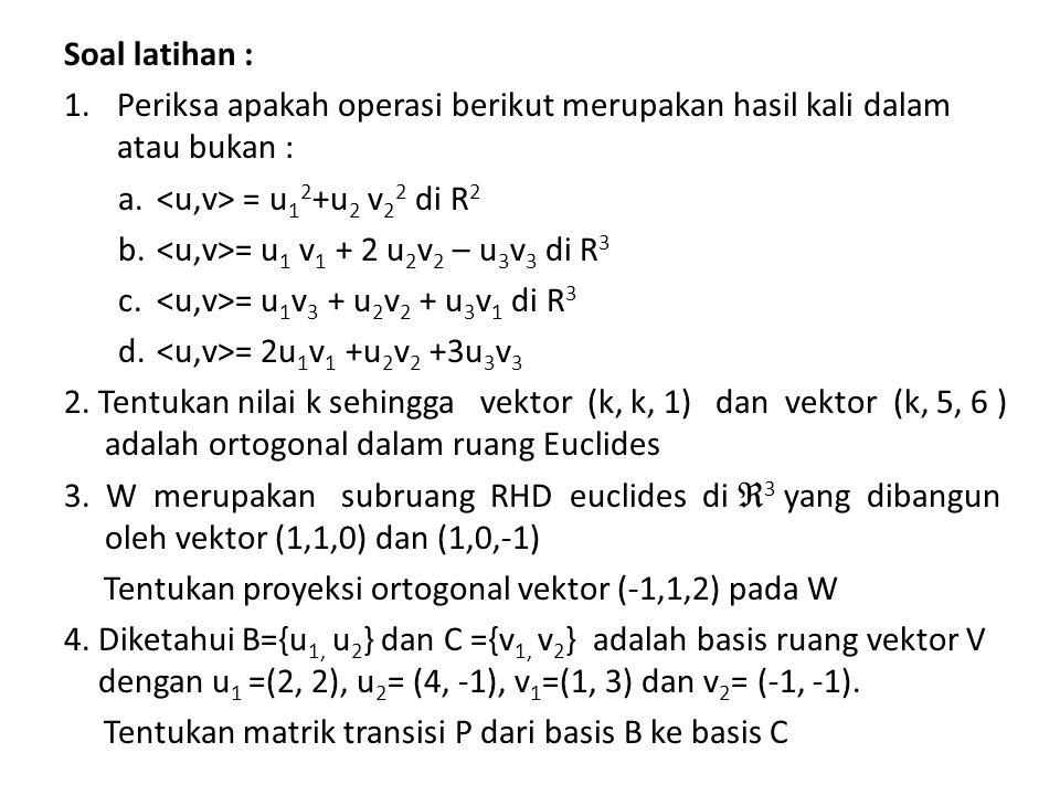 Soal latihan : Periksa apakah operasi berikut merupakan hasil kali dalam atau bukan : <u,v> = u12+u2 v22 di R2.