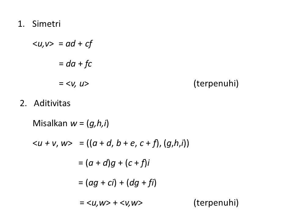 Simetri <u,v> = ad + cf. = da + fc. = <v, u> (terpenuhi) 2. Aditivitas. Misalkan w = (g,h,i)