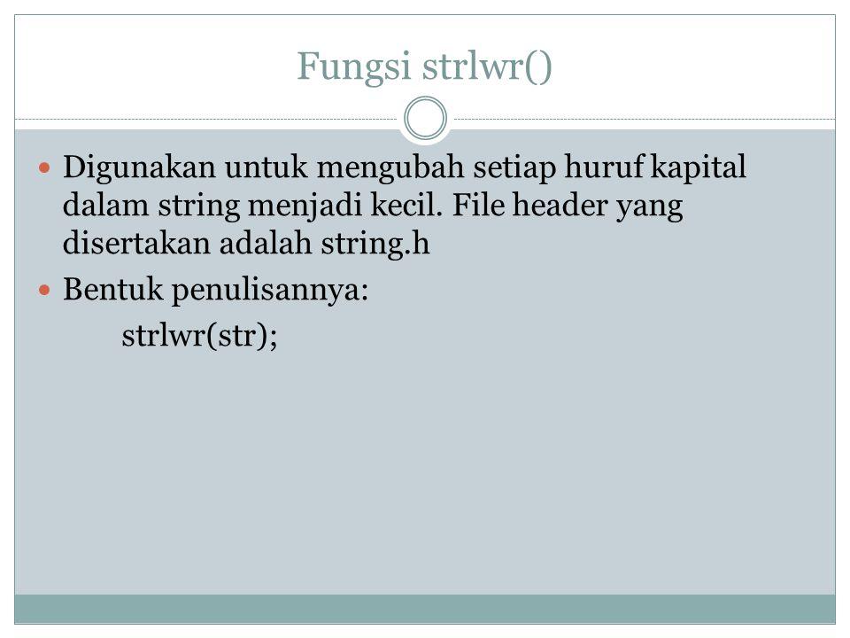 Fungsi strlwr() Digunakan untuk mengubah setiap huruf kapital dalam string menjadi kecil. File header yang disertakan adalah string.h.