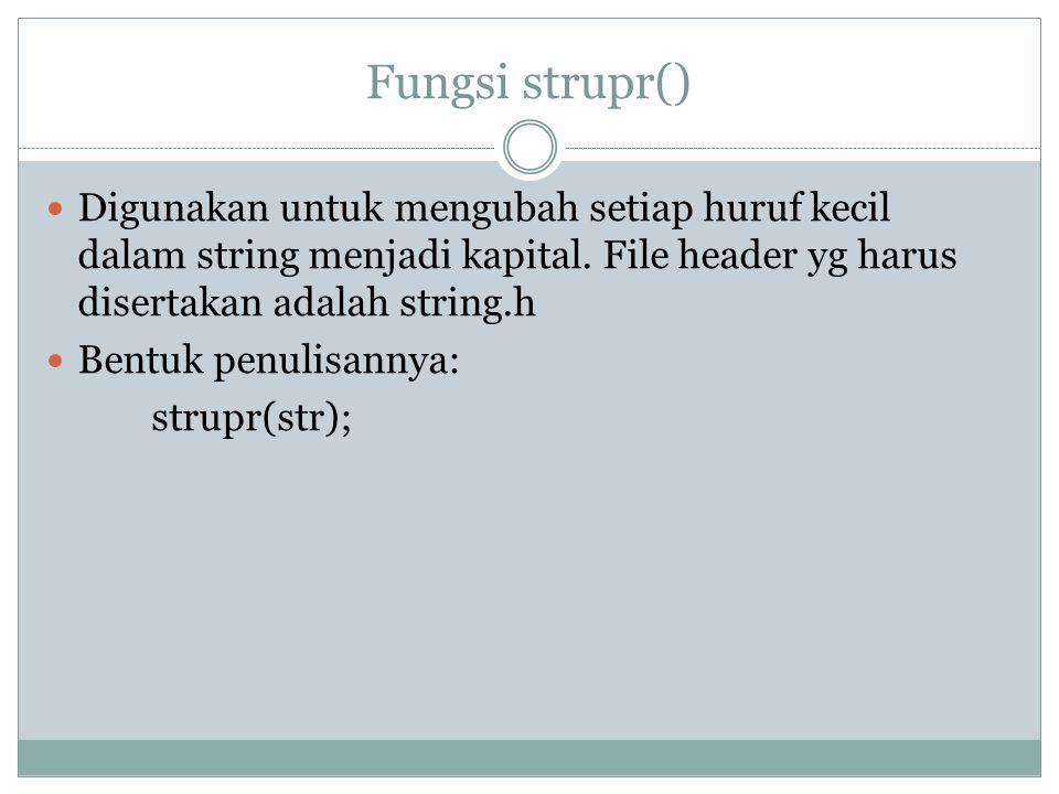 Fungsi strupr() Digunakan untuk mengubah setiap huruf kecil dalam string menjadi kapital. File header yg harus disertakan adalah string.h.