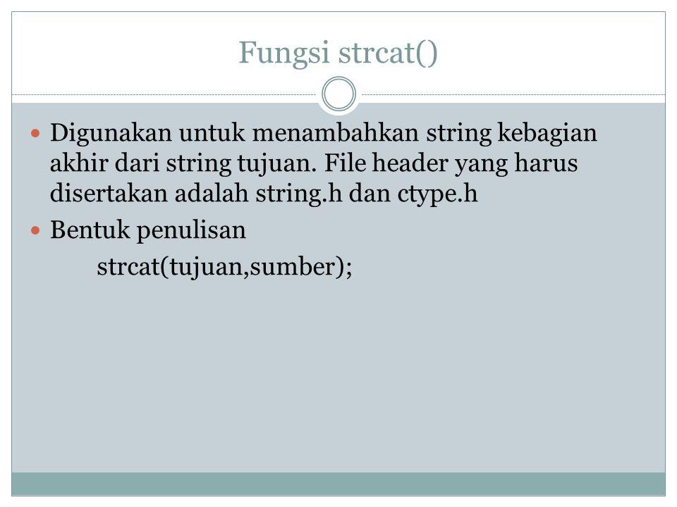 Fungsi strcat() Digunakan untuk menambahkan string kebagian akhir dari string tujuan. File header yang harus disertakan adalah string.h dan ctype.h.