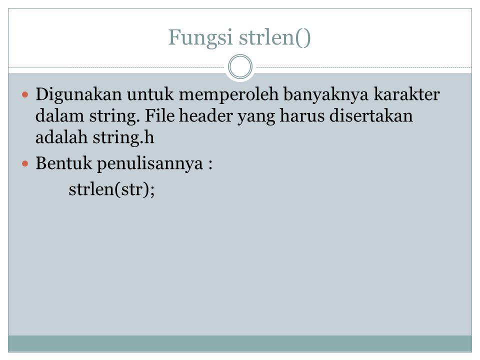 Fungsi strlen() Digunakan untuk memperoleh banyaknya karakter dalam string. File header yang harus disertakan adalah string.h.