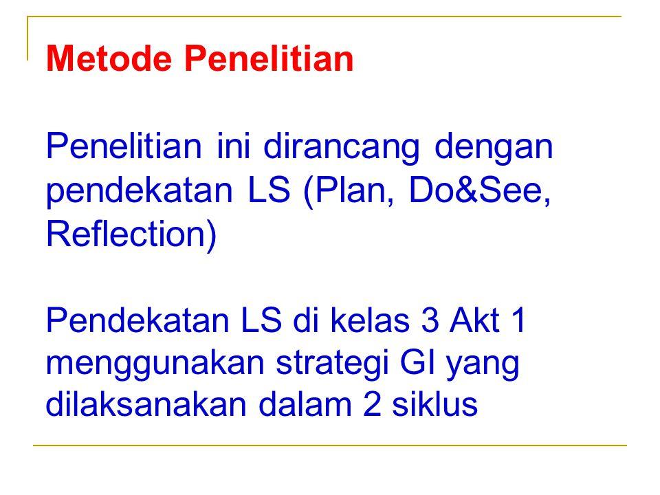 Metode Penelitian Penelitian ini dirancang dengan pendekatan LS (Plan, Do&See, Reflection) Pendekatan LS di kelas 3 Akt 1 menggunakan strategi GI yang dilaksanakan dalam 2 siklus