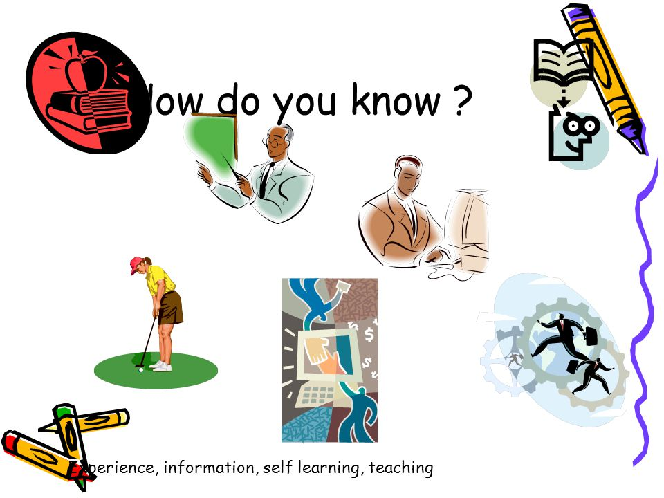 How do you know Experience, information, self learning, teaching