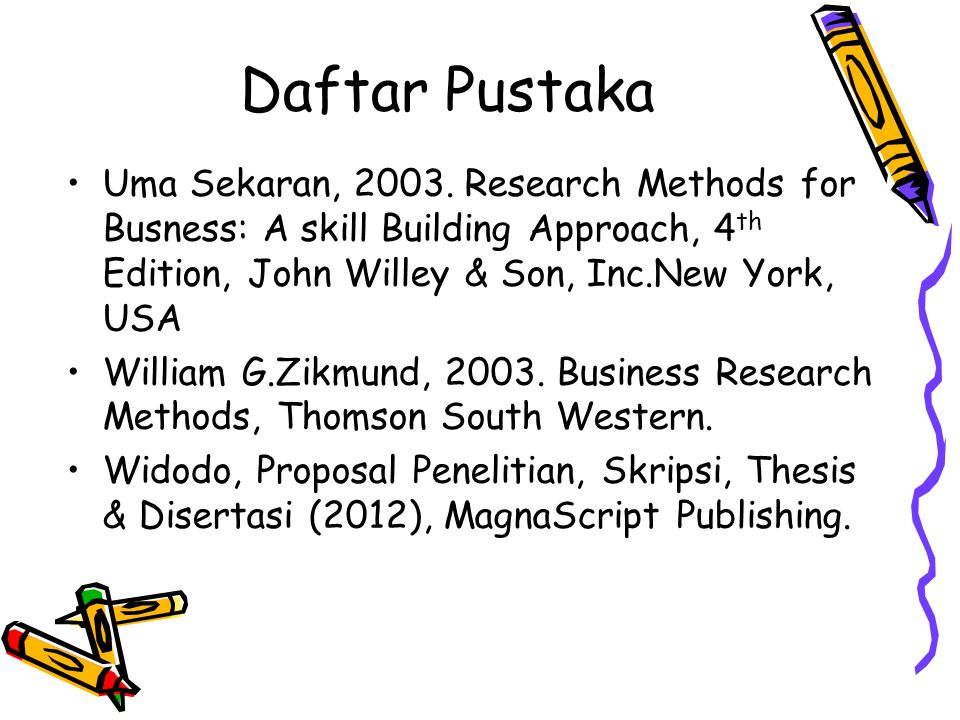 Daftar Pustaka Uma Sekaran, 2003. Research Methods for Busness: A skill Building Approach, 4th Edition, John Willey & Son, Inc.New York, USA.