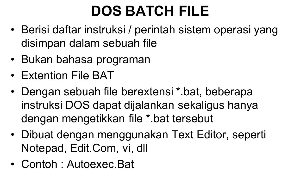DOS BATCH FILE Berisi daftar instruksi / perintah sistem operasi yang disimpan dalam sebuah file. Bukan bahasa programan.