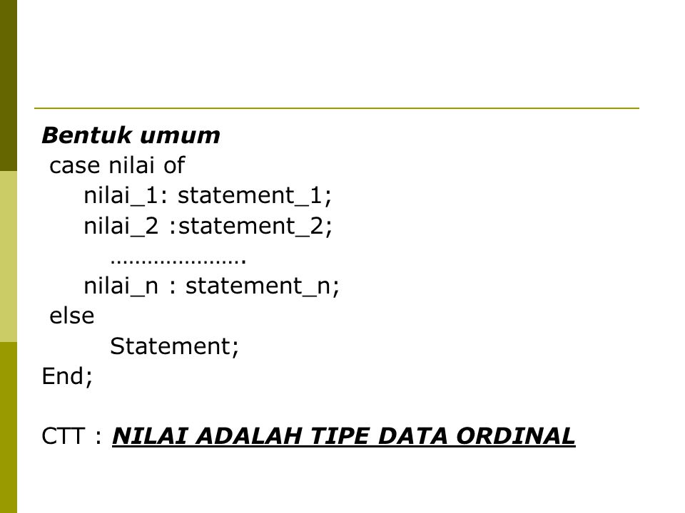 Bentuk umum case nilai of. nilai_1: statement_1; nilai_2 :statement_2; …………………. nilai_n : statement_n;