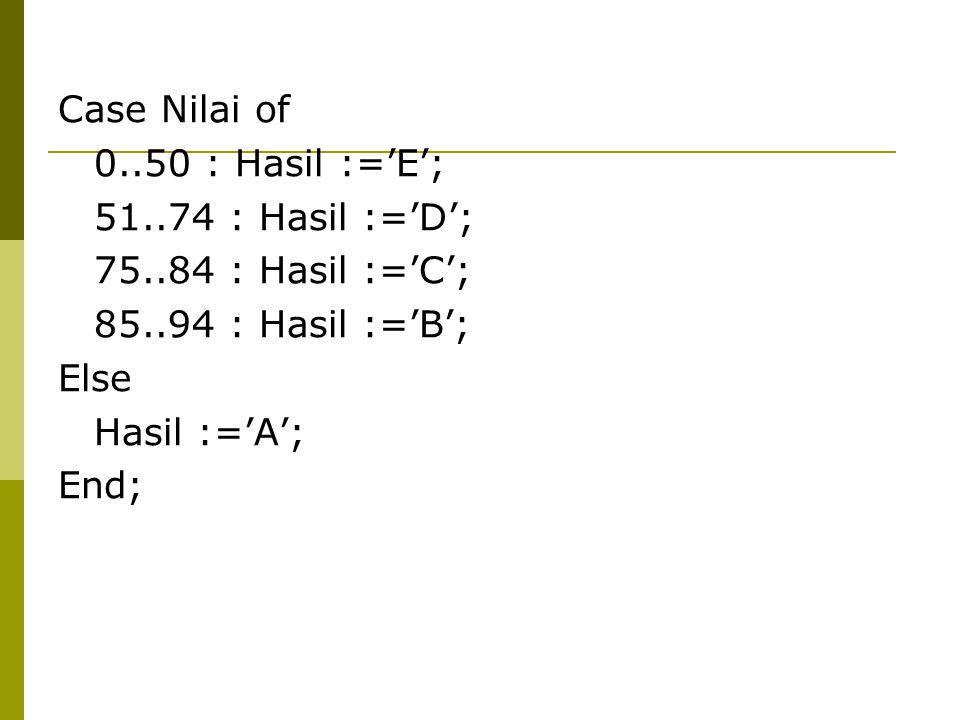 Case Nilai of 0..50 : Hasil :='E'; 51..74 : Hasil :='D'; 75..84 : Hasil :='C'; 85..94 : Hasil :='B';