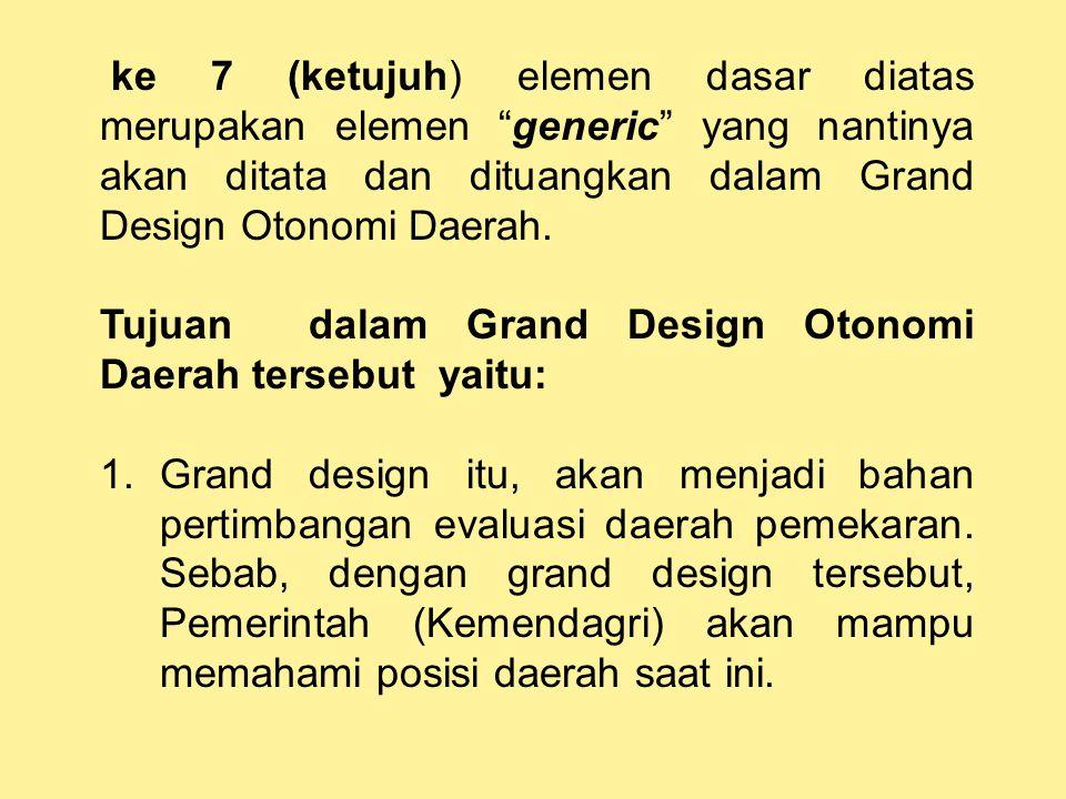 ke 7 (ketujuh) elemen dasar diatas merupakan elemen generic yang nantinya akan ditata dan dituangkan dalam Grand Design Otonomi Daerah.