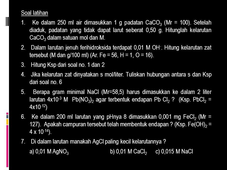 Soal latihan 1. Ke dalam 250 ml air dimasukkan 1 g padatan CaCO3 (Mr = 100).