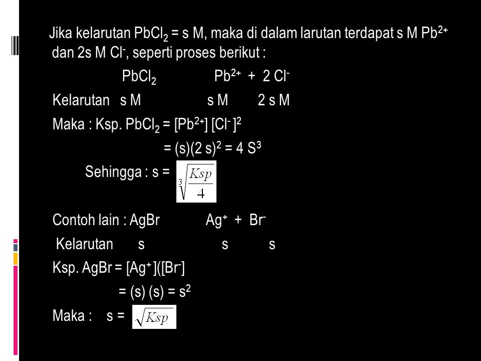 Jika kelarutan PbCl2 = s M, maka di dalam larutan terdapat s M Pb2+ dan 2s M Cl-, seperti proses berikut : PbCl2 Pb2+ + 2 Cl- Kelarutan s M s M 2 s M Maka : Ksp.