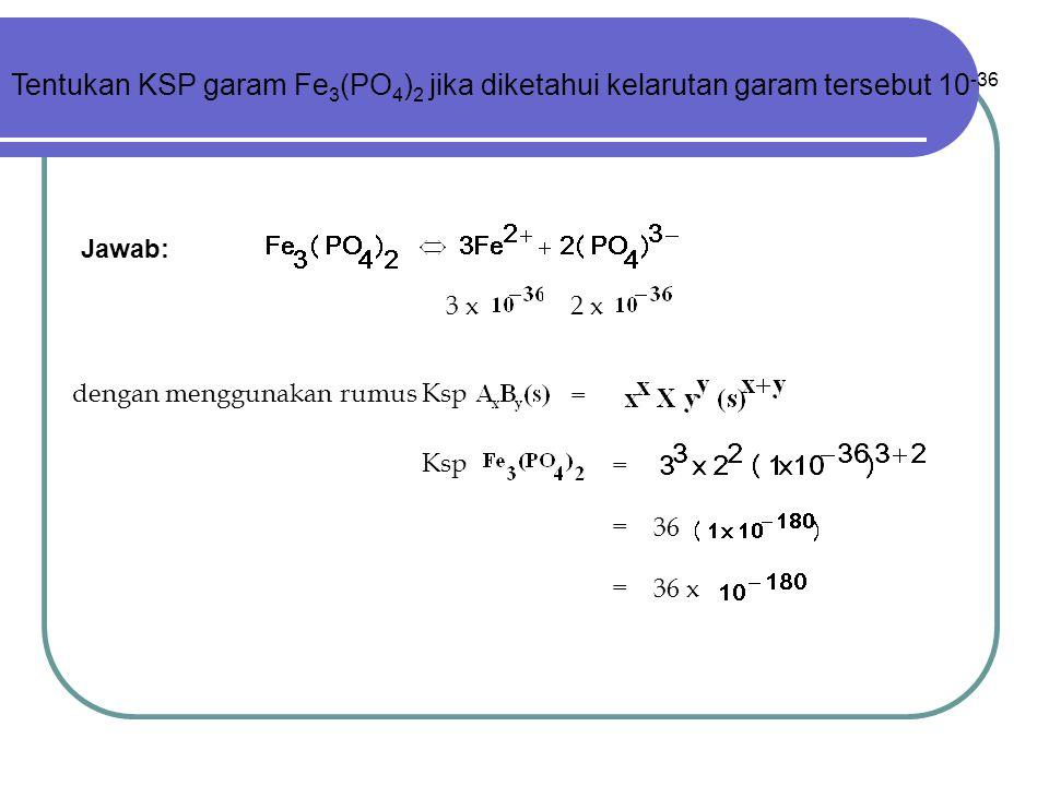 Tentukan KSP garam Fe3(PO4)2 jika diketahui kelarutan garam tersebut 10-36