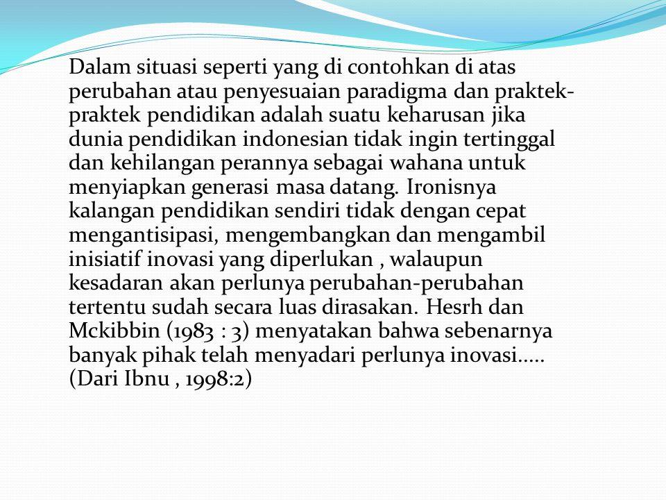 Dalam situasi seperti yang di contohkan di atas perubahan atau penyesuaian paradigma dan praktek-praktek pendidikan adalah suatu keharusan jika dunia pendidikan indonesian tidak ingin tertinggal dan kehilangan perannya sebagai wahana untuk menyiapkan generasi masa datang.