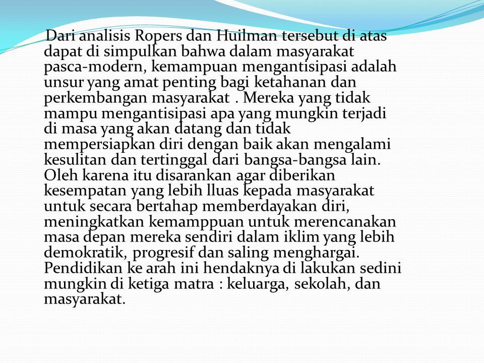 Dari analisis Ropers dan Huilman tersebut di atas dapat di simpulkan bahwa dalam masyarakat pasca-modern, kemampuan mengantisipasi adalah unsur yang amat penting bagi ketahanan dan perkembangan masyarakat .