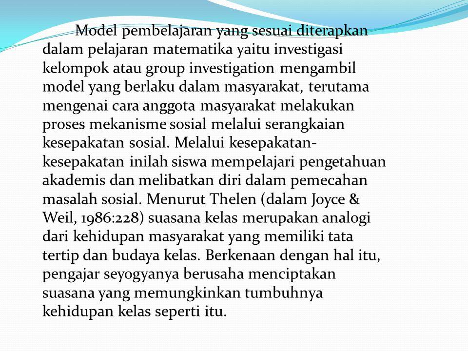 Model pembelajaran yang sesuai diterapkan dalam pelajaran matematika yaitu investigasi kelompok atau group investigation mengambil model yang berlaku dalam masyarakat, terutama mengenai cara anggota masyarakat melakukan proses mekanisme sosial melalui serangkaian kesepakatan sosial.