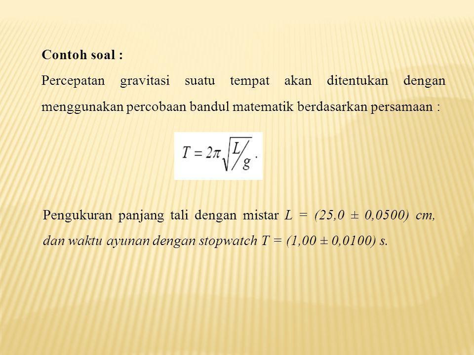 Contoh soal : Percepatan gravitasi suatu tempat akan ditentukan dengan menggunakan percobaan bandul matematik berdasarkan persamaan :