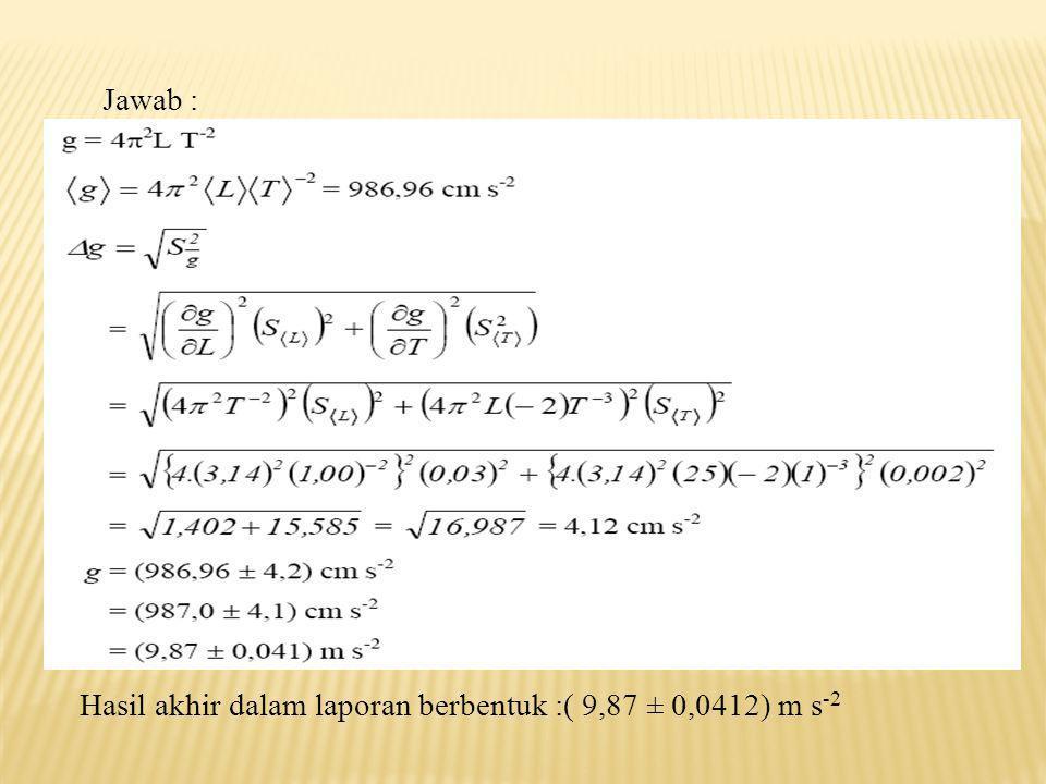 Jawab : Hasil akhir dalam laporan berbentuk :( 9,87 ± 0,0412) m s-2
