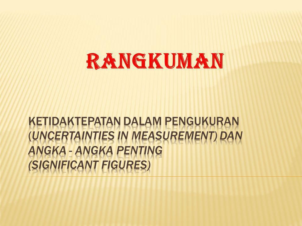 RANGKUMAN KETIDAKTEPATAN DALAM PENGUKURAN (UNCERTAINTIES IN MEASUREMENT) DAN ANGKA - ANGKA PENTING (SIGNIFICANT FIGURES)