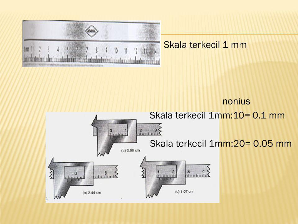 Skala terkecil 1 mm nonius Skala terkecil 1mm:10= 0.1 mm Skala terkecil 1mm:20= 0.05 mm