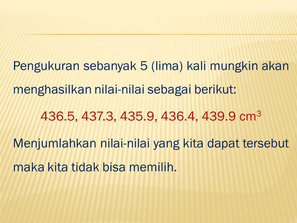 Pengukuran sebanyak 5 (lima) kali mungkin akan menghasilkan nilai-nilai sebagai berikut: 436.5, 437.3, 435.9, 436.4, 439.9 cm3 Menjumlahkan nilai-nilai yang kita dapat tersebut maka kita tidak bisa memilih.