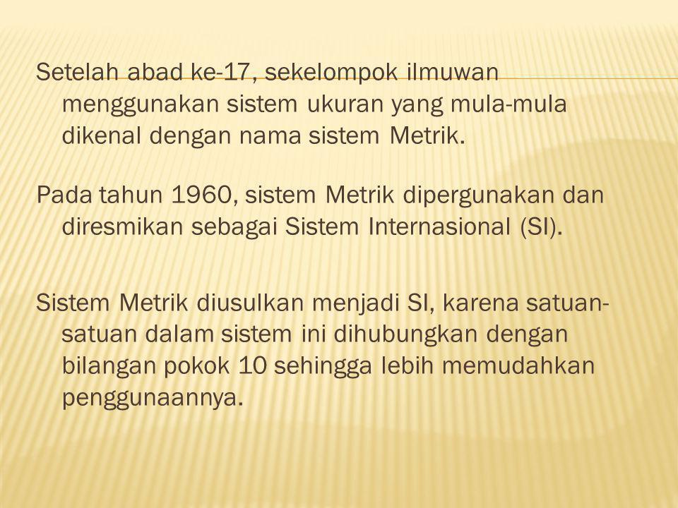 Setelah abad ke-17, sekelompok ilmuwan menggunakan sistem ukuran yang mula-mula dikenal dengan nama sistem Metrik.