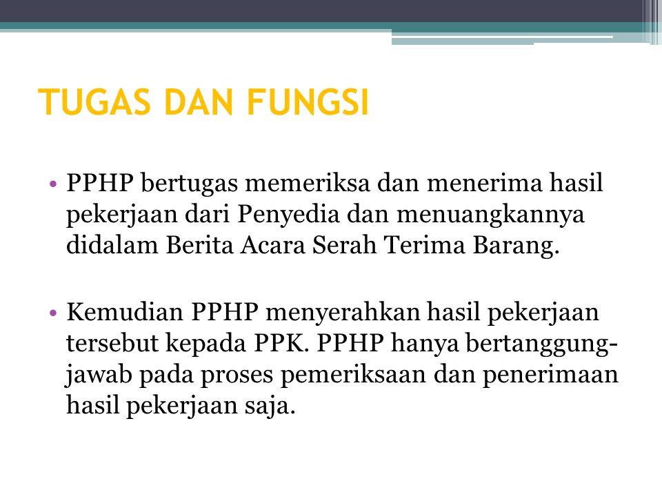 TUGAS DAN FUNGSI PPHP bertugas memeriksa dan menerima hasil pekerjaan dari Penyedia dan menuangkannya didalam Berita Acara Serah Terima Barang.