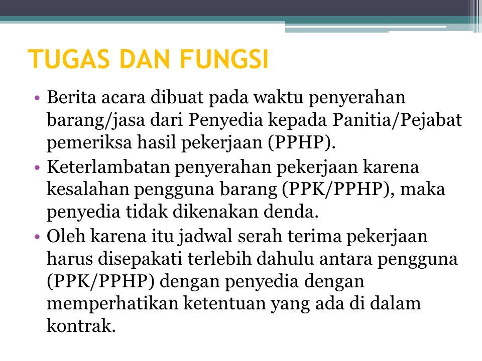 TUGAS DAN FUNGSI Berita acara dibuat pada waktu penyerahan barang/jasa dari Penyedia kepada Panitia/Pejabat pemeriksa hasil pekerjaan (PPHP).
