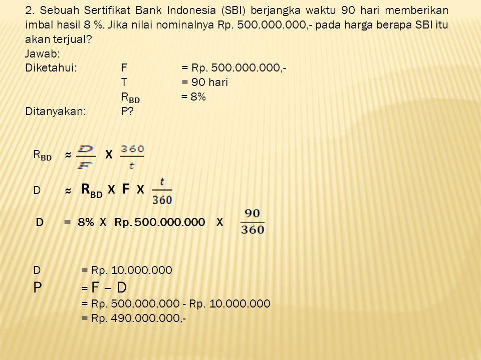 2. Sebuah Sertifikat Bank Indonesia (SBI) berjangka waktu 90 hari memberikan imbal hasil 8 %. Jika nilai nominalnya Rp. 500.000.000,- pada harga berapa SBI itu akan terjual
