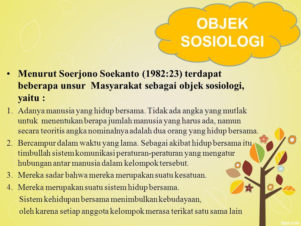 OBJEK SOSIOLOGI Menurut Soerjono Soekanto (1982:23) terdapat beberapa unsur Masyarakat sebagai objek sosiologi, yaitu :