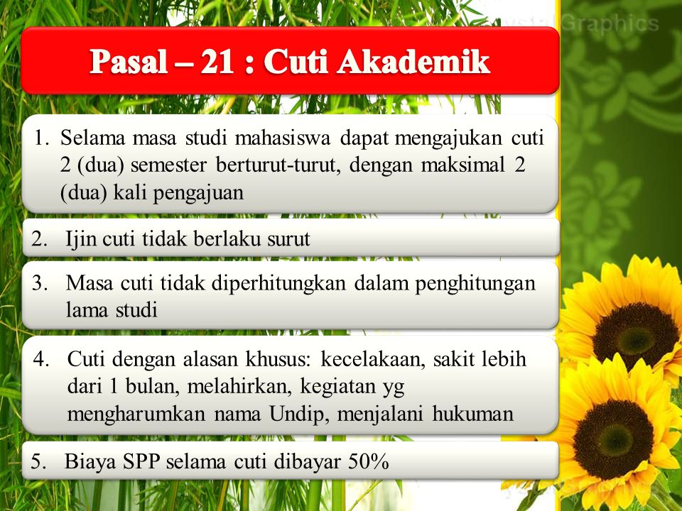 Pasal – 21 : Cuti Akademik Selama masa studi mahasiswa dapat mengajukan cuti 2 (dua) semester berturut-turut, dengan maksimal 2 (dua) kali pengajuan.