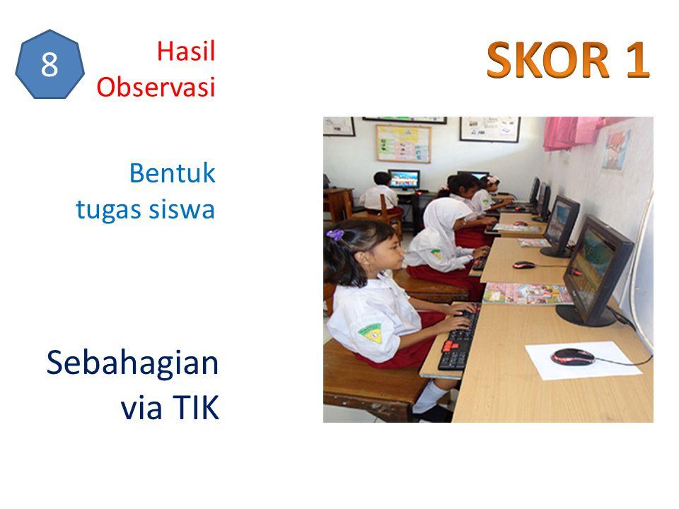 Hasil Observasi SKOR 1 8 Bentuk tugas siswa Sebahagian via TIK