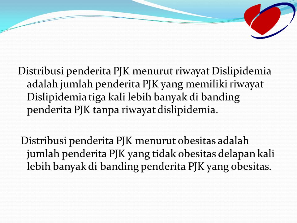 Distribusi penderita PJK menurut riwayat Dislipidemia adalah jumlah penderita PJK yang memiliki riwayat Dislipidemia tiga kali lebih banyak di banding penderita PJK tanpa riwayat dislipidemia.