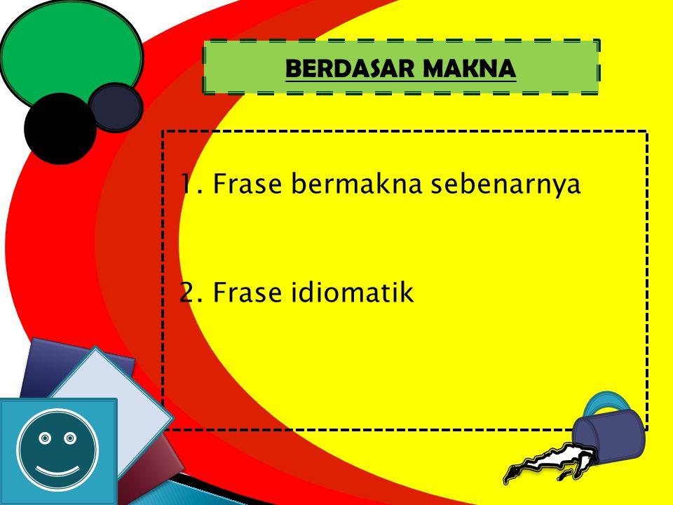 1. Frase bermakna sebenarnya 2. Frase idiomatik