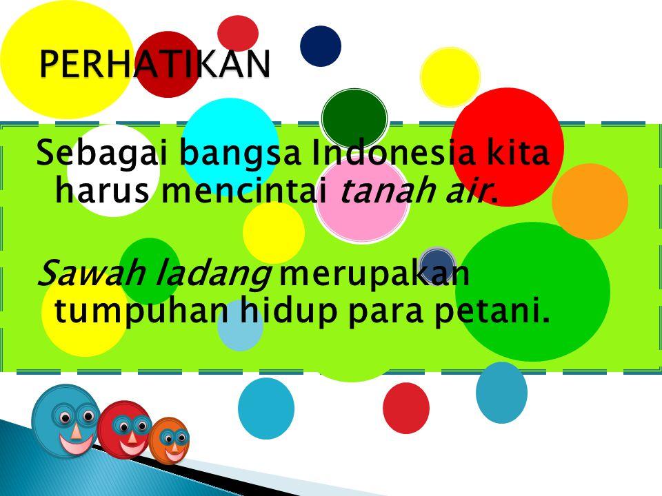 PERHATIKAN Sebagai bangsa Indonesia kita harus mencintai tanah air.