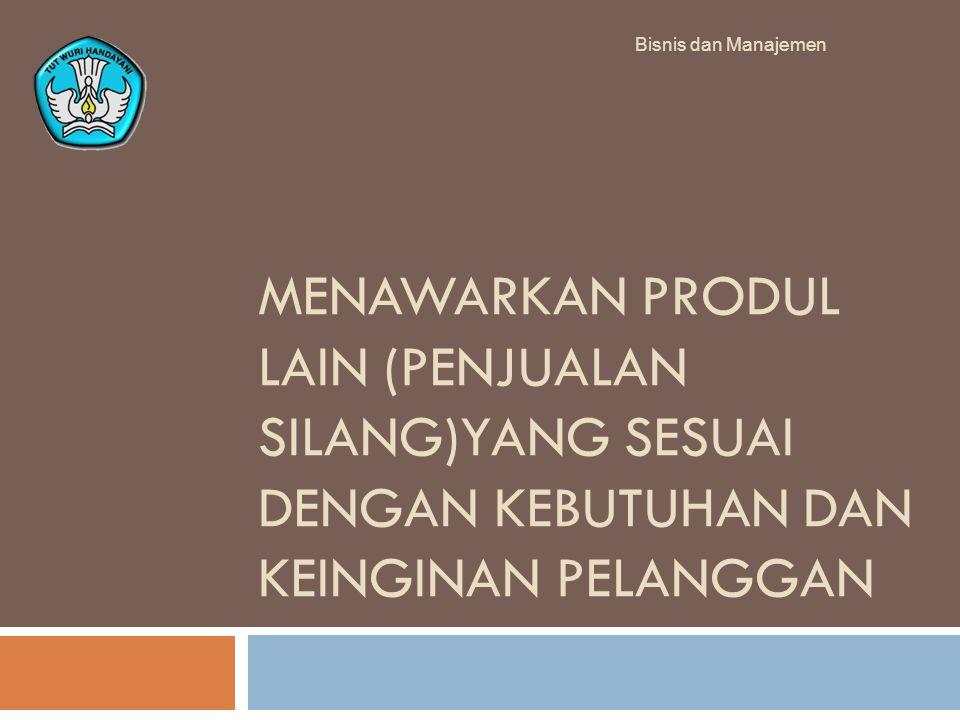 Bisnis dan Manajemen MENAWARKAN PRODUL LAIN (PENJUALAN SILANG)YANG SESUAI DENGAN KEBUTUHAN DAN KEINGINAN PELANGGAN.