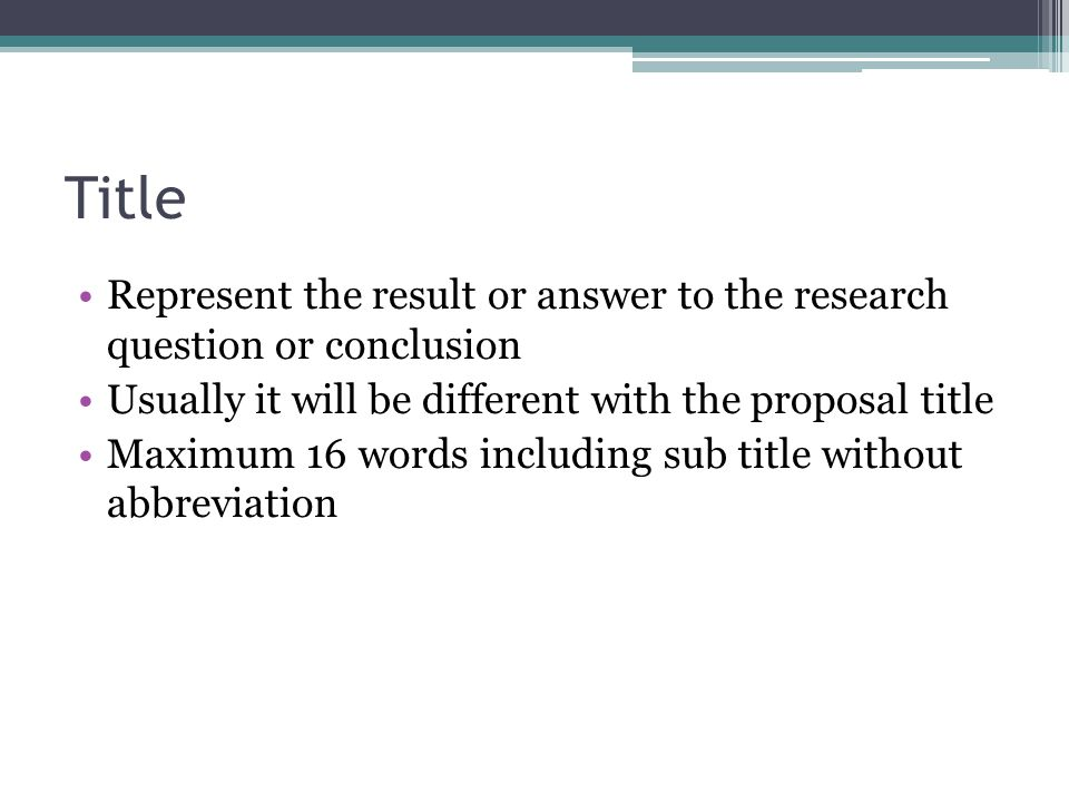 Title Represent the result or answer to the research question or conclusion. Usually it will be different with the proposal title.