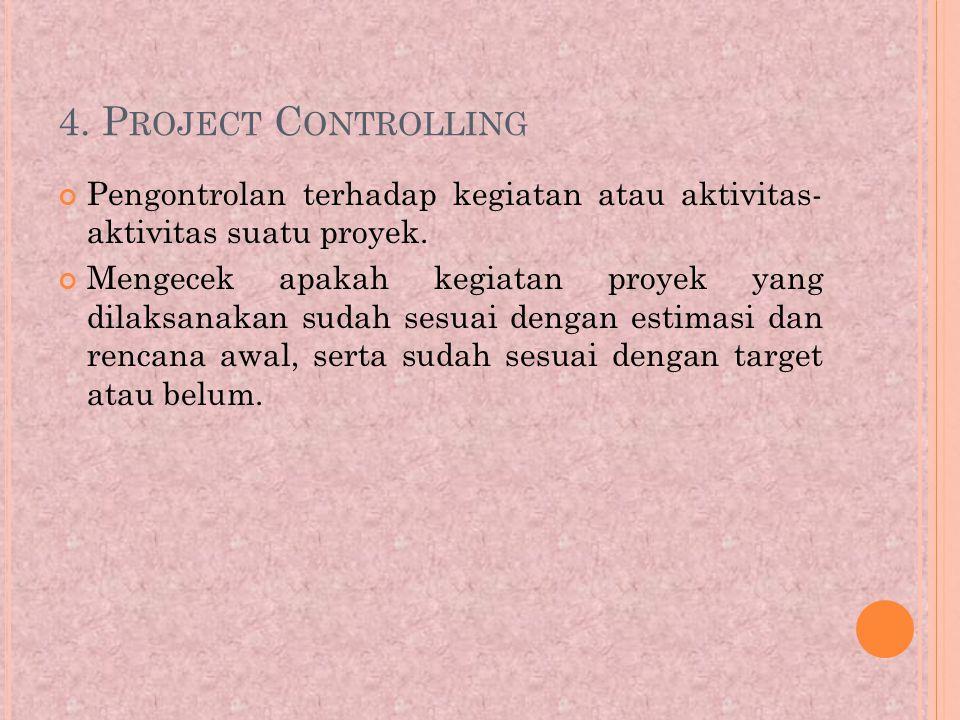 4. Project Controlling Pengontrolan terhadap kegiatan atau aktivitas- aktivitas suatu proyek.