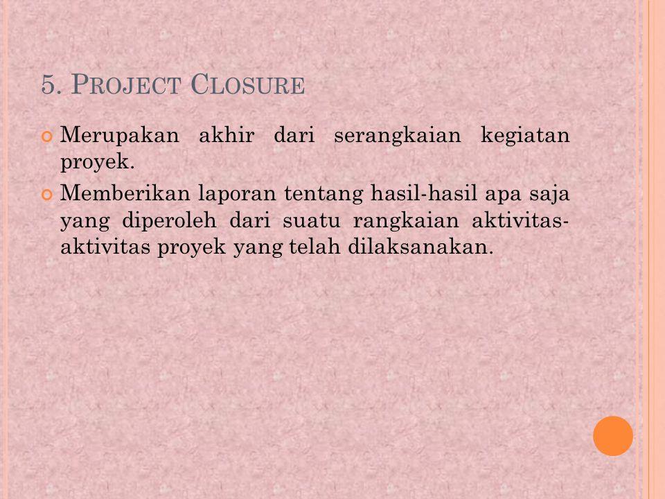 5. Project Closure Merupakan akhir dari serangkaian kegiatan proyek.