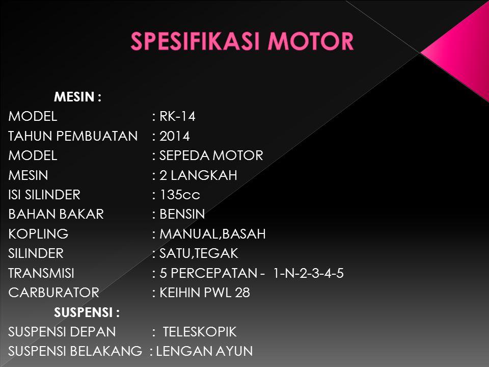 SPESIFIKASI MOTOR MESIN : MODEL : RK-14 TAHUN PEMBUATAN : 2014