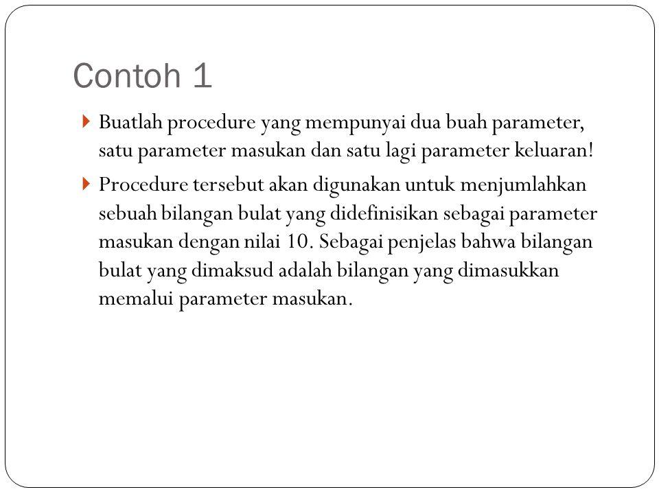 Contoh 1 Buatlah procedure yang mempunyai dua buah parameter, satu parameter masukan dan satu lagi parameter keluaran!