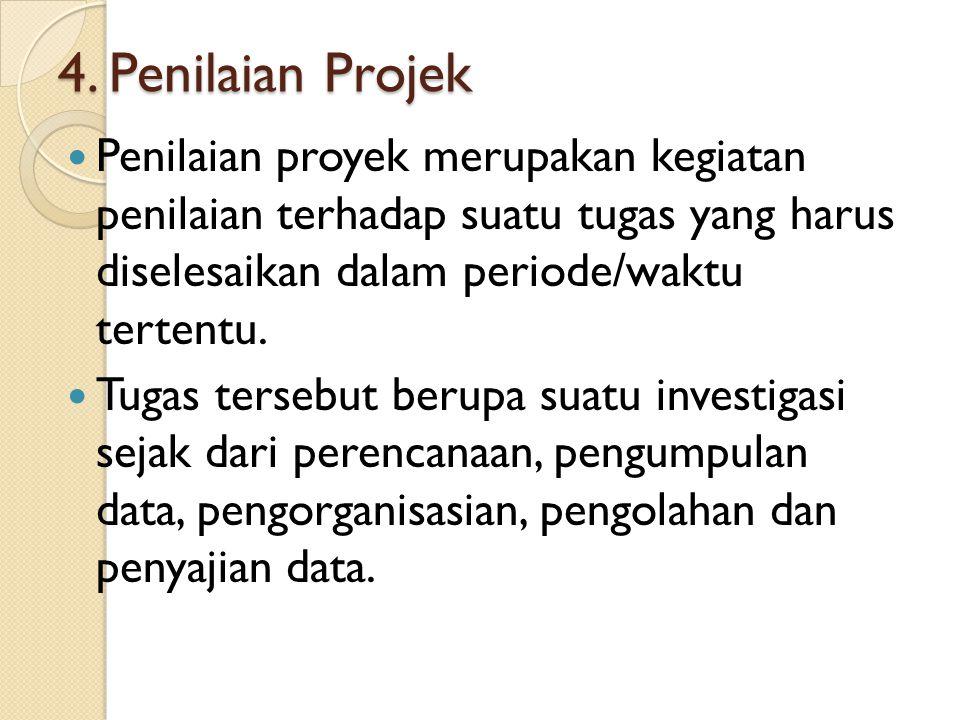 4. Penilaian Projek Penilaian proyek merupakan kegiatan penilaian terhadap suatu tugas yang harus diselesaikan dalam periode/waktu tertentu.