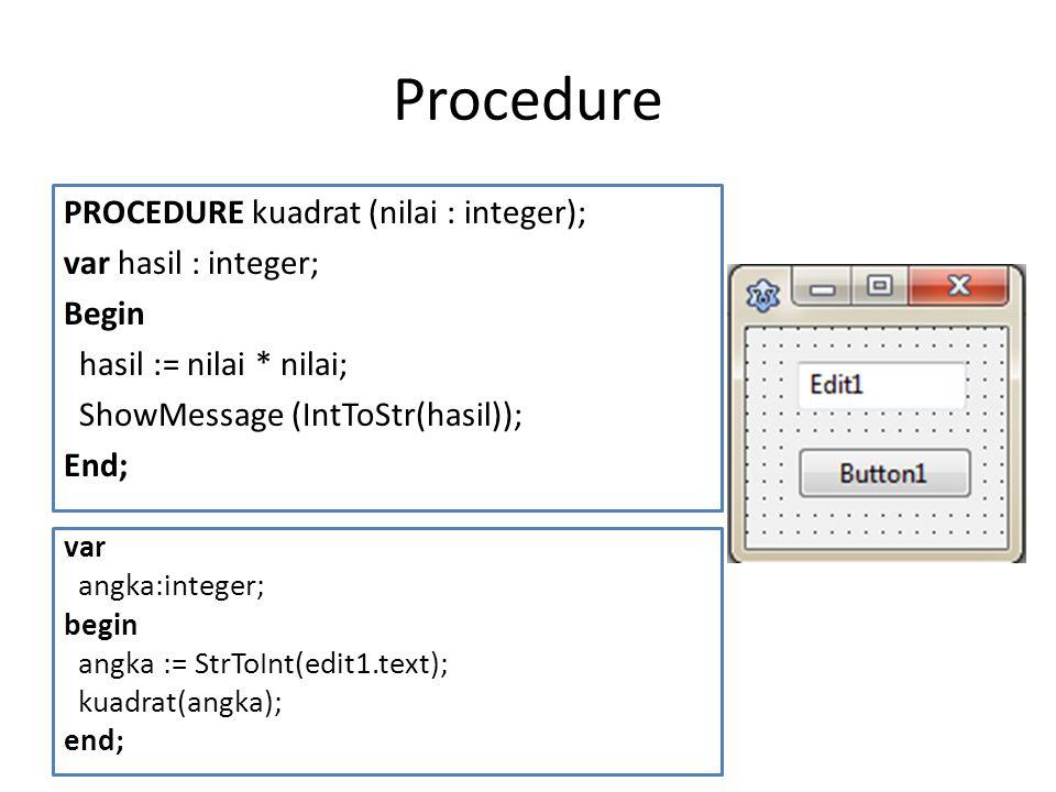 Procedure PROCEDURE kuadrat (nilai : integer); var hasil : integer; Begin hasil := nilai * nilai; ShowMessage (IntToStr(hasil)); End;