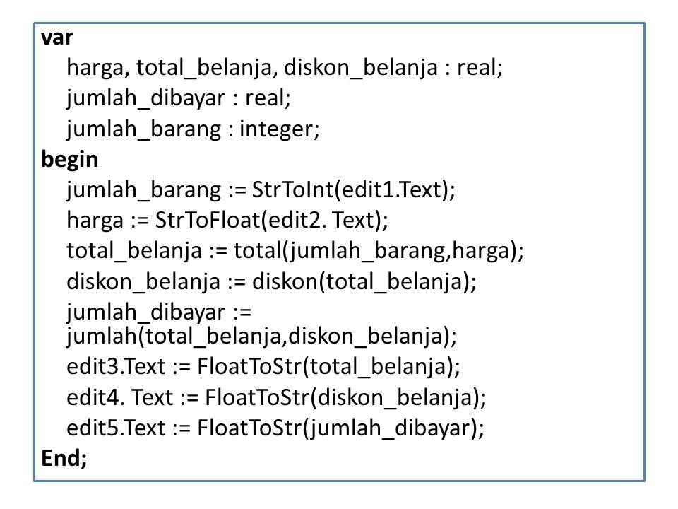 var harga, total_belanja, diskon_belanja : real; jumlah_dibayar : real; jumlah_barang : integer; begin jumlah_barang := StrToInt(edit1.Text); harga := StrToFloat(edit2.