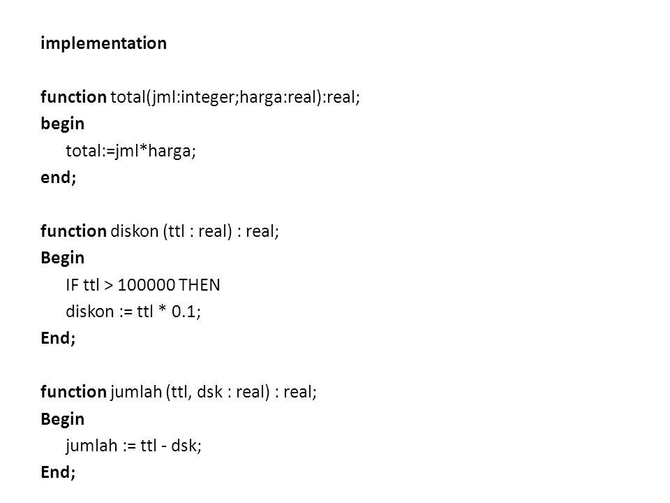 implementation function total(jml:integer;harga:real):real; begin total:=jml*harga; end; function diskon (ttl : real) : real; Begin IF ttl > 100000 THEN diskon := ttl * 0.1; End; function jumlah (ttl, dsk : real) : real; jumlah := ttl - dsk;