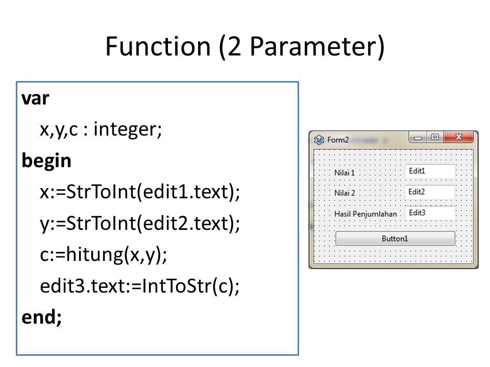 Function (2 Parameter) var x,y,c : integer; begin x:=StrToInt(edit1.text); y:=StrToInt(edit2.text); c:=hitung(x,y); edit3.text:=IntToStr(c); end;