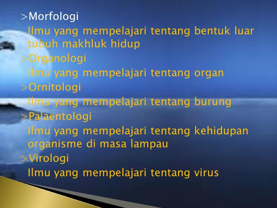 >Morfologi Ilmu yang mempelajari tentang bentuk luar tubuh makhluk hidup >Organologi Ilmu yang mempelajari tentang organ >Ornitologi Ilmu yang mempelajari tentang burung >Palaentologi Ilmu yang mempelajari tentang kehidupan organisme di masa lampau >Virologi Ilmu yang mempelajari tentang virus