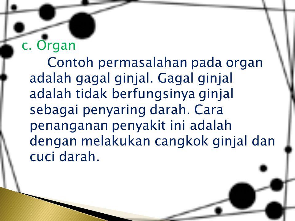 c. Organ Contoh permasalahan pada organ adalah gagal ginjal
