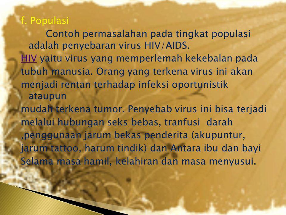 f. Populasi Contoh permasalahan pada tingkat populasi adalah penyebaran virus HIV/AIDS.