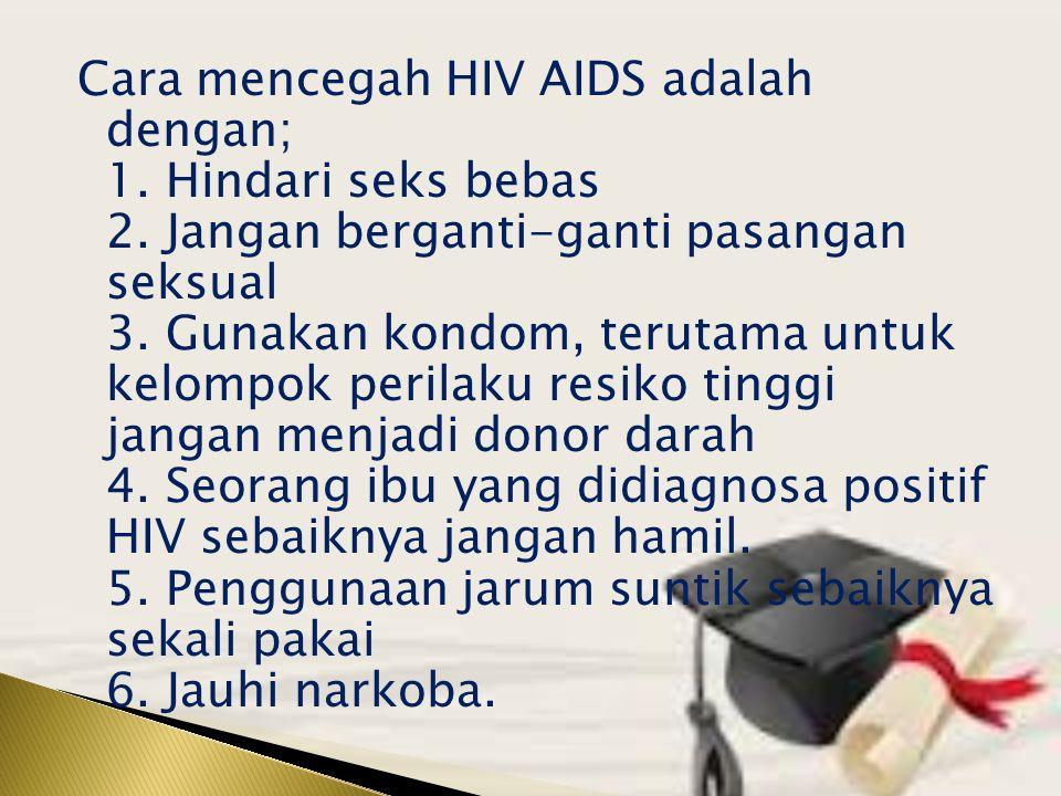 Cara mencegah HIV AIDS adalah dengan; 1. Hindari seks bebas 2