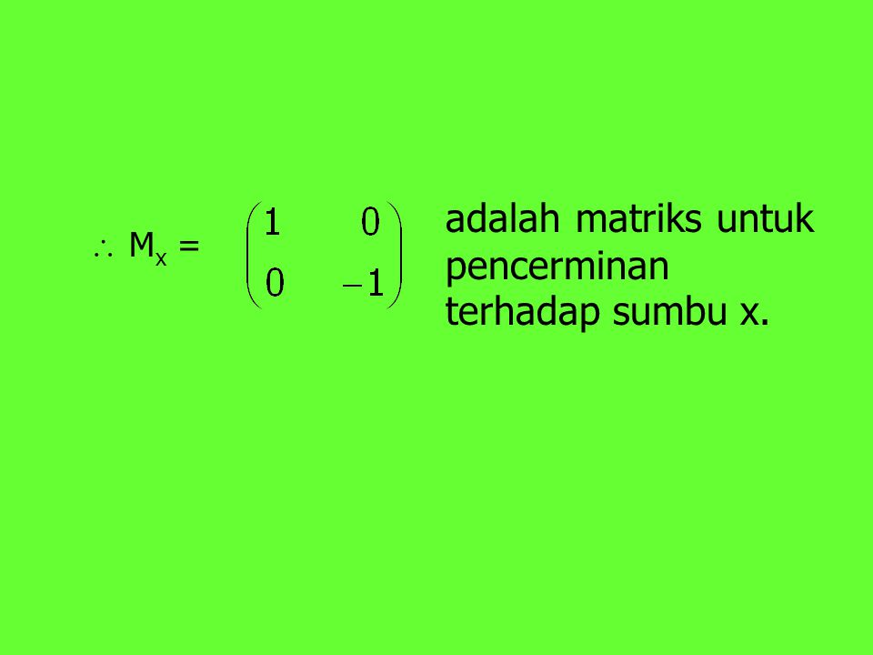 adalah matriks untuk pencerminan terhadap sumbu x.
